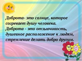 Доброта- это солнце, которое согревает душу человека. Доброта - это отзывчив