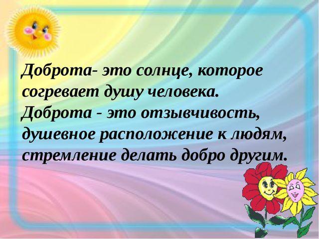 Доброта- это солнце, которое согревает душу человека. Доброта - это отзывчив...