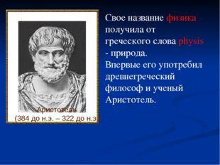 Аристотель (384 до н.э. – 322 до н.э.) Свое название физика получила от грече