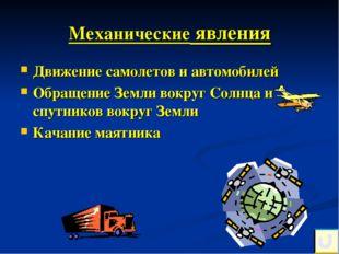 Механические явления Движение самолетов и автомобилей Обращение Земли вокруг