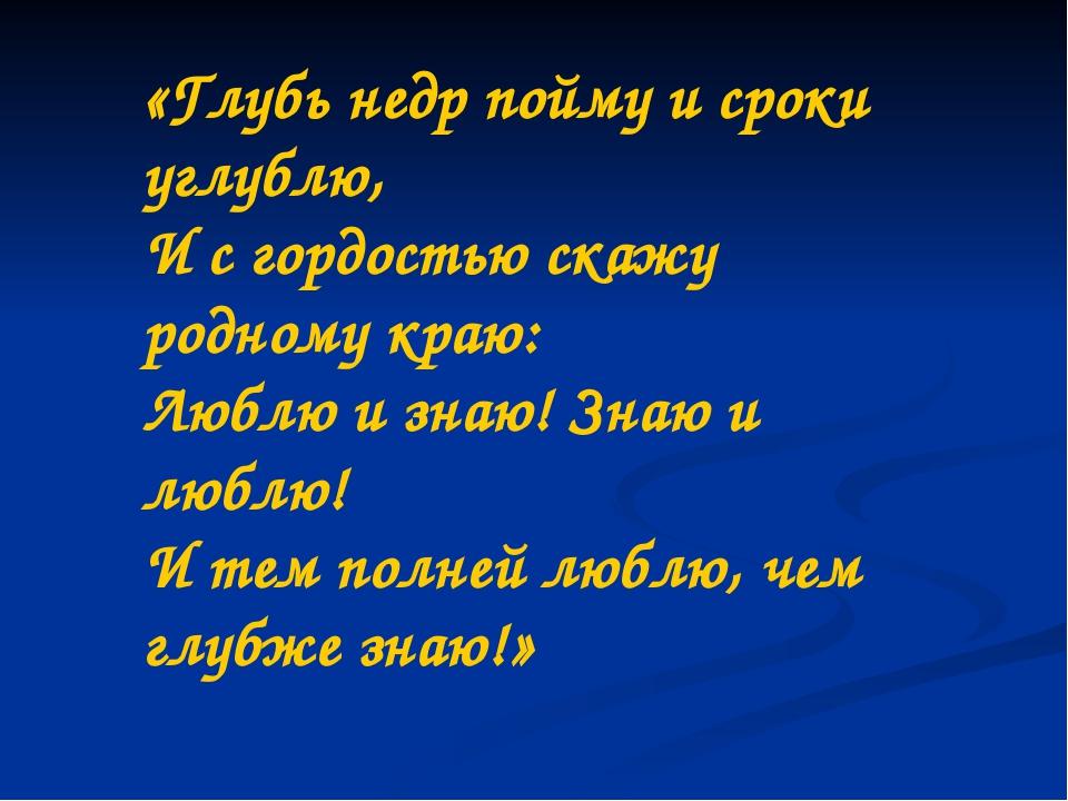 «Глубь недр пойму и сроки углублю, И с гордостью скажу родному краю: Люблю и...