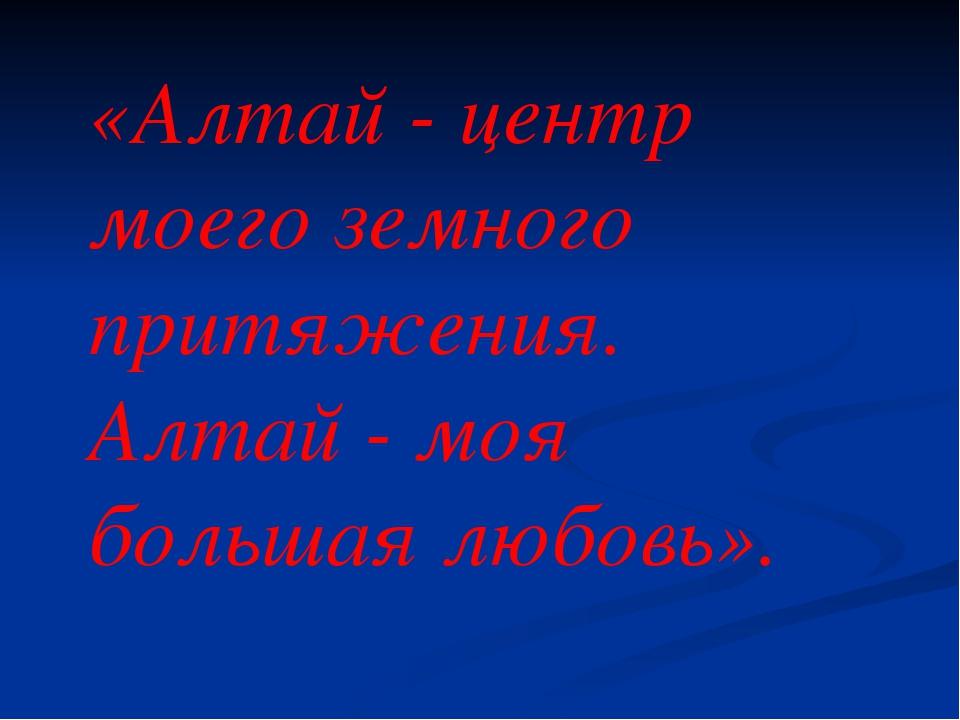 «Алтай - центр моего земного притяжения. Алтай - моя большая любовь».