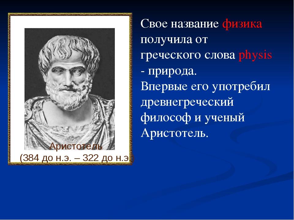 Аристотель (384 до н.э. – 322 до н.э.) Свое название физика получила от грече...