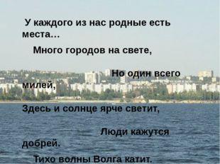 У каждого из нас родные есть места… Много городов на свете, Но один всего ми