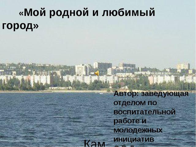 Камышин 2015 «Мой родной и любимый город»  Автор: заведующая отделом по вос...