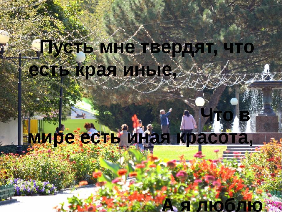 Пусть мне твердят, что есть края иные,  Что в мире есть иная красота,...