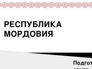 РЕСПУБЛИКА МОРДОВИЯ Подготовила ученица 11 А класса МБОУ СОШ №12 г. Сургута Х
