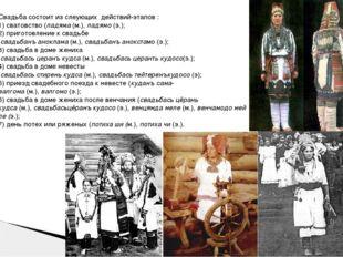 Свадьба состоит из слеующих действий-этапов : 1) сватовство (ладяма(м.),ла