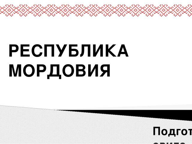 РЕСПУБЛИКА МОРДОВИЯ Подготовила ученица 11 А класса МБОУ СОШ №12 г. Сургута Х...