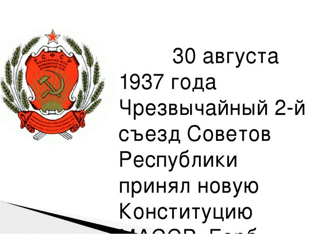 30 августа 1937 года Чрезвычайный 2-й съезд Советов Республики принял новую...