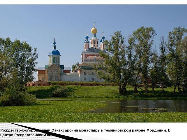 Рождество-Богородичный Санаксарский монастырь в Темниковском районе Мордовии....