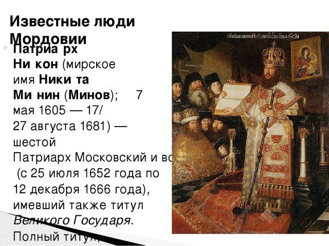Патриа́рх Ни́кон(мирское имяНики́та Ми́нин(Минов); 7 мая1605— 17/27 авгу...