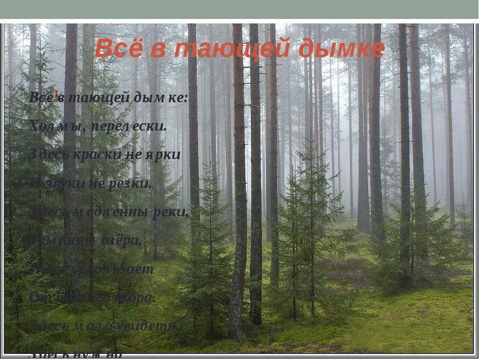 Все в тающей дымке: Холмы, перелески. Здесь краски не ярки И звуки не резки....