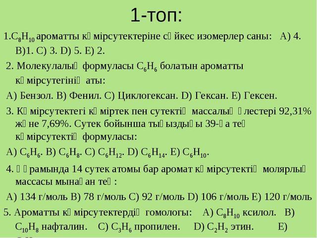1-топ: 1.C8H10 ароматты көмірсутектеріне сәйкес изомерлер саны: A) 4. B)1. C...