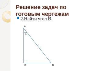 Решение задач по готовым чертежам 2.Найти угол В. С А В 37