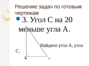 Решение задач по готовым чертежам 3. Угол С на 20 меньше угла А. Найдите угол