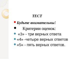 ТЕСТ Будьте внимательны! Критерии оценок: «3» - три верных ответа «4» -четыр