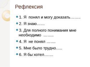 Рефлексия 1. Я понял и могу доказать…….. 2. Я знаю…… 3. Для полного понимания
