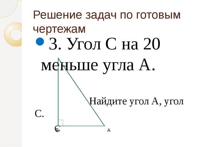 Решение задач по готовым чертежам 3. Угол С на 20 меньше угла А. Найдите угол...