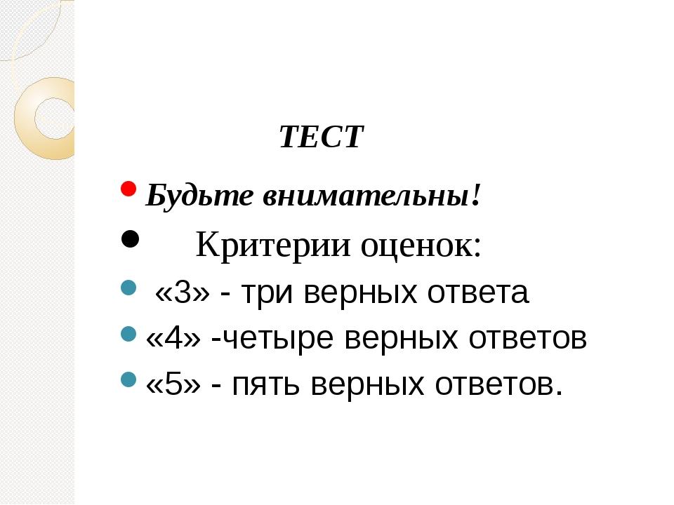 ТЕСТ Будьте внимательны! Критерии оценок: «3» - три верных ответа «4» -четыр...