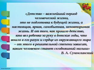 «Детство – важнейший период человеческой жизни, это не подготовка к будущей ж