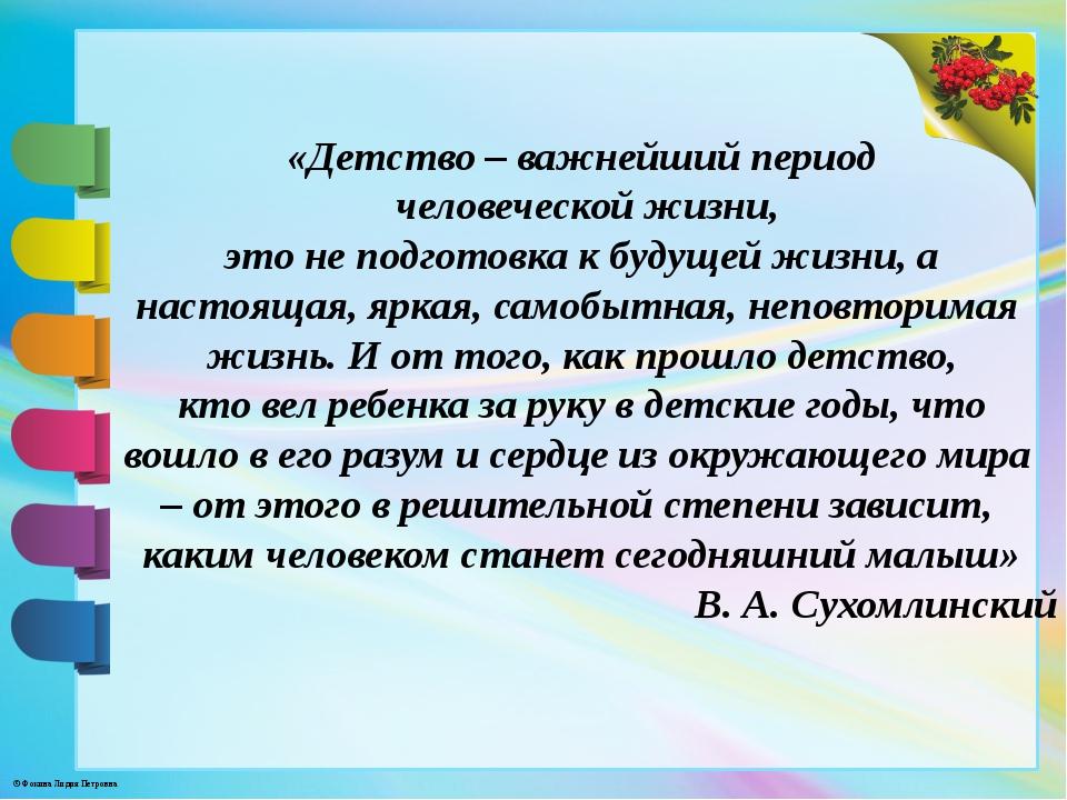 «Детство – важнейший период человеческой жизни, это не подготовка к будущей ж...