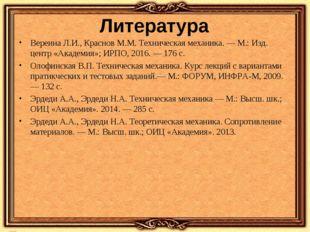Литература Вереина Л.И., Краснов М.М. Техническая механика. ― М.: Изд. центр
