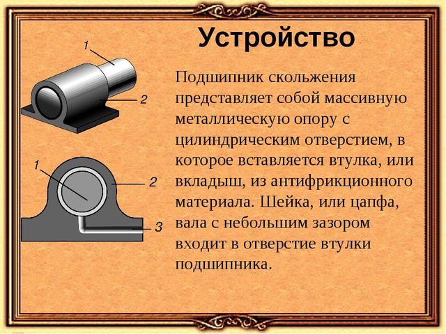 Устройство Подшипник скольжения представляет собой массивную металлическую оп...