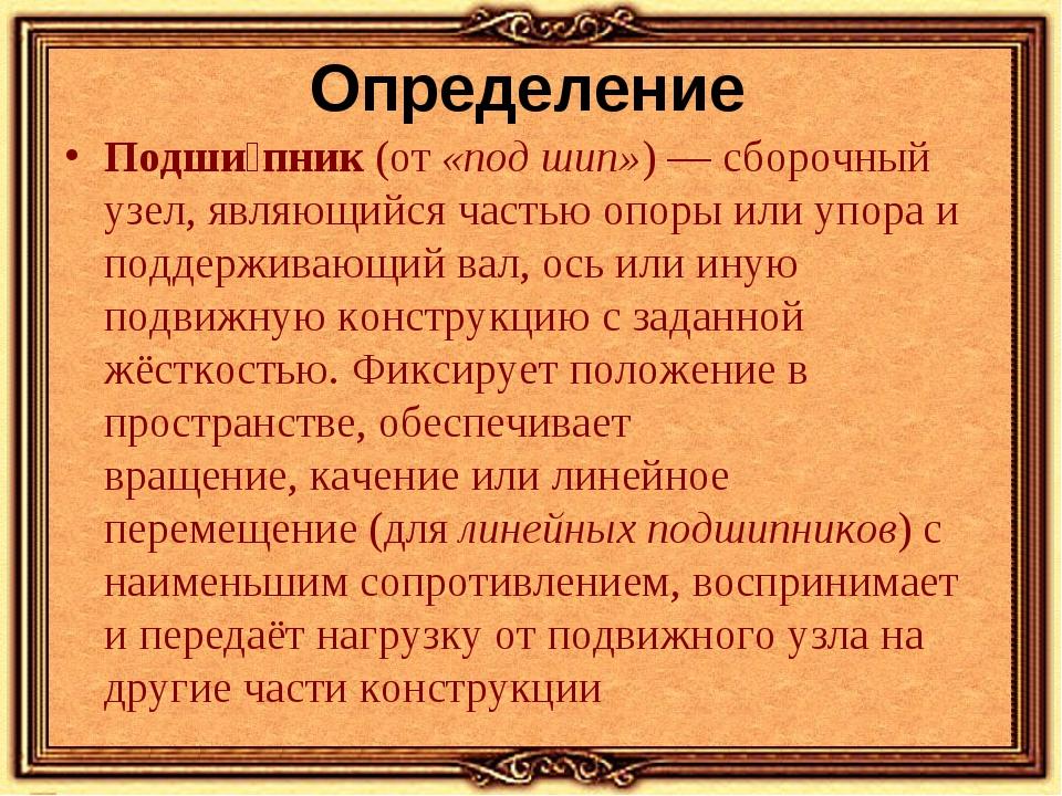 Определение Подши́пник(от«под шип»)—сборочный узел, являющийся частью опо...