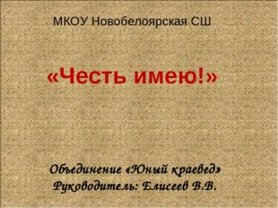 Объединение «Юный краевед» Руководитель: Елисеев В.В. МКОУ Новобелоярская СШ