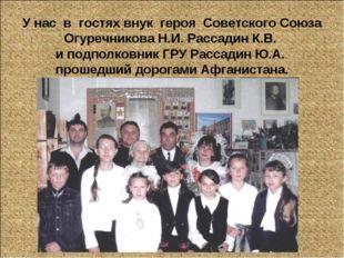 У нас в гостях внук героя Советского Союза Огуречникова Н.И. Рассадин К.В. и