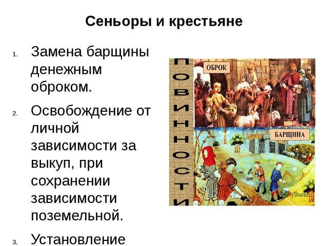 Сеньоры и крестьяне Замена барщины денежным оброком. Освобождение от личной з...
