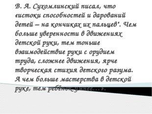 В. А. Сухомлинский писал, что «истоки способностей и дарований детей – на кон