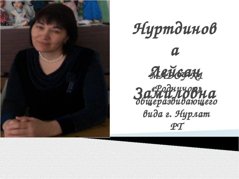 Нуртдинова Лейсан Замиловна МАДОУ №1 «Родничок» общеразвивающего вида г. Нурл...