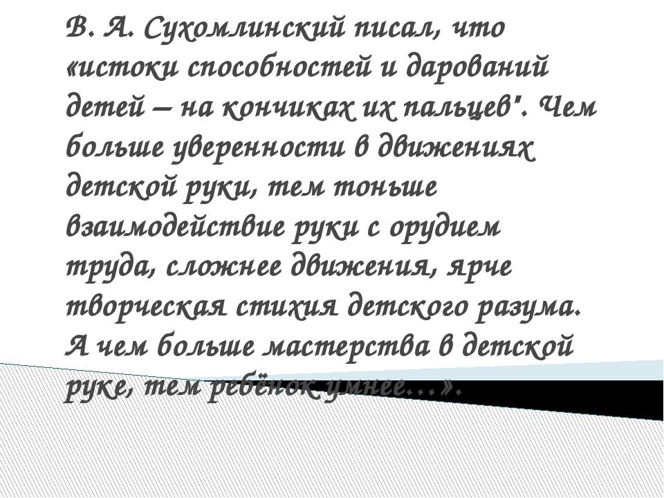 В. А. Сухомлинский писал, что «истоки способностей и дарований детей – на кон...