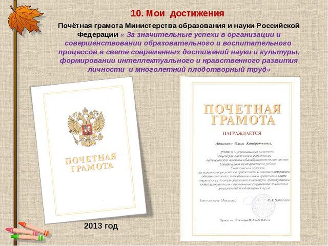 10. Мои достижения 2013 год Почётная грамота Министерства образования и науки...