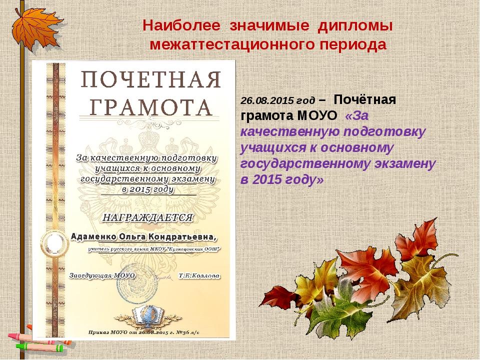 Наиболее значимые дипломы межаттестационного периода 26.08.2015 год – Почётна...