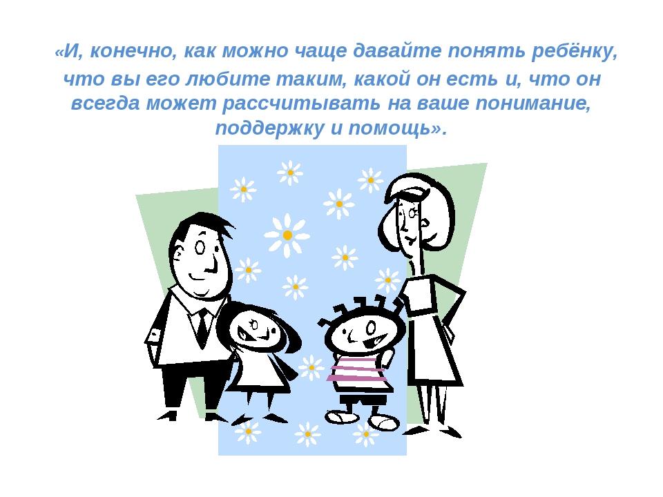 «И, конечно, как можно чаще давайте понять ребёнку, что вы его любите таким,...
