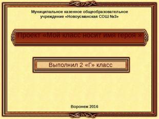Проект «Мой класс носит имя героя » Выполнил 2 «Г» класс Муниципальное казенн