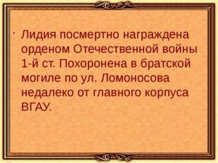 Лидия посмертно награждена орденом Отечественной войны 1-й ст. Похоронена в