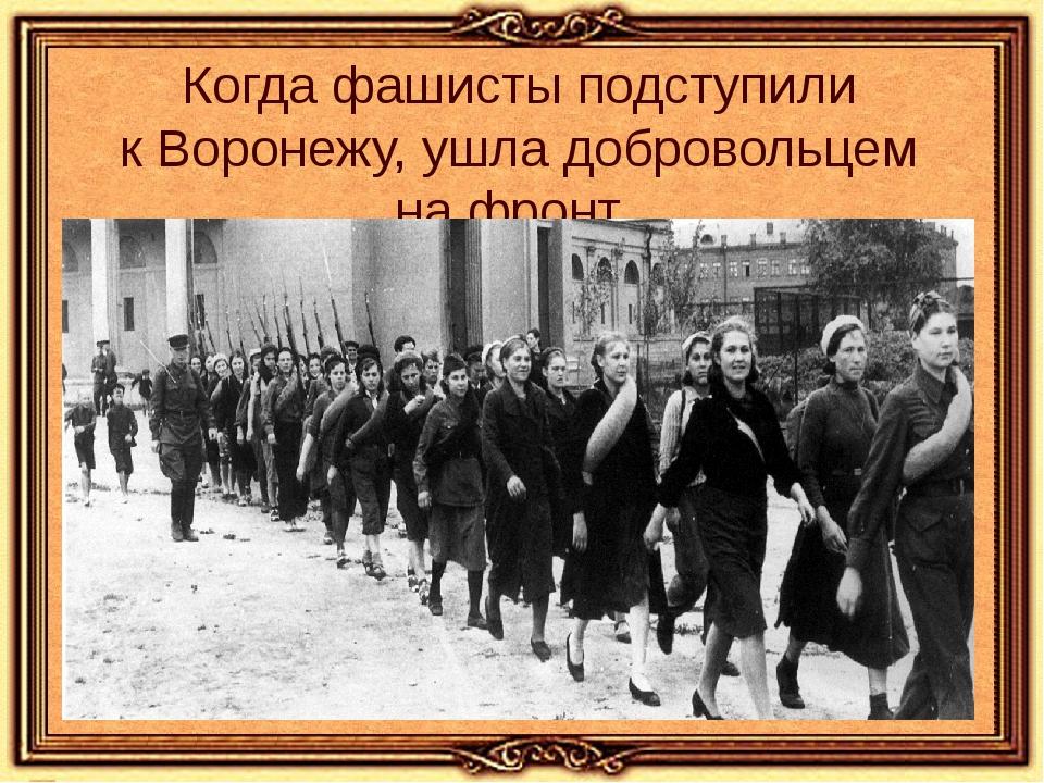 Когда фашисты подступили кВоронежу, ушла добровольцем нафронт.