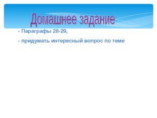 - Параграфы 28-29, - придумать интересный вопрос по теме Мой университет- www
