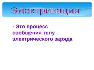 - Это процесс сообщения телу электрического заряда Мой университет- www.edu-r