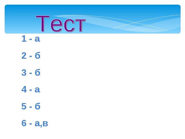 1 - а 2 - б 3 - б 4 - а 5 - б 6 - а,в Мой университет- www.edu-reforma.ru