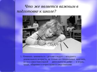 Что же является важным в подготовке к школе? 1. Начинать заниматься с детьми