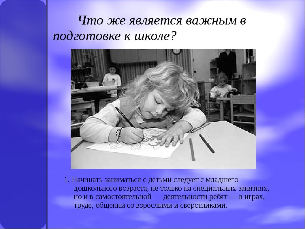 Что же является важным в подготовке к школе? 1. Начинать заниматься с детьми...