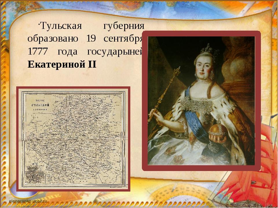 Тульская губерния образовано 19 сентября 1777 года государыней Екатериной II