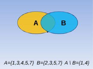А В . Разность А\В А={1,3,4,5,7} В={2,3,5,7} А \ В={1,4}