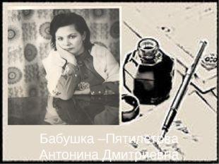 Бабушка –Пятилетова Антонина Дмитриевна