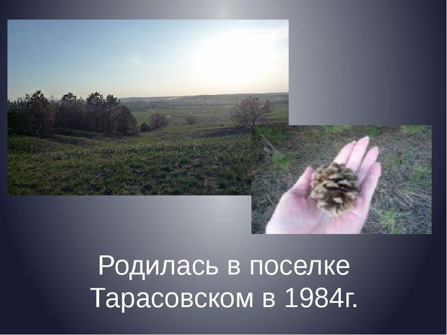 Родилась в поселке Тарасовском в 1984г.